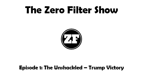 The Zero Filter Show – Episode 1: The Unshackled – Trump Victory, Political Correctness, SJWs